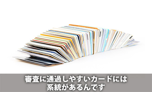 審査に通過しやすいカードには系統があるんです